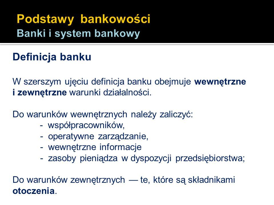 Definicja banku W szerszym ujęciu definicja banku obejmuje wewnętrzne i zewnętrzne warunki działalności. Do warunków wewnętrznych należy zaliczyć: - w