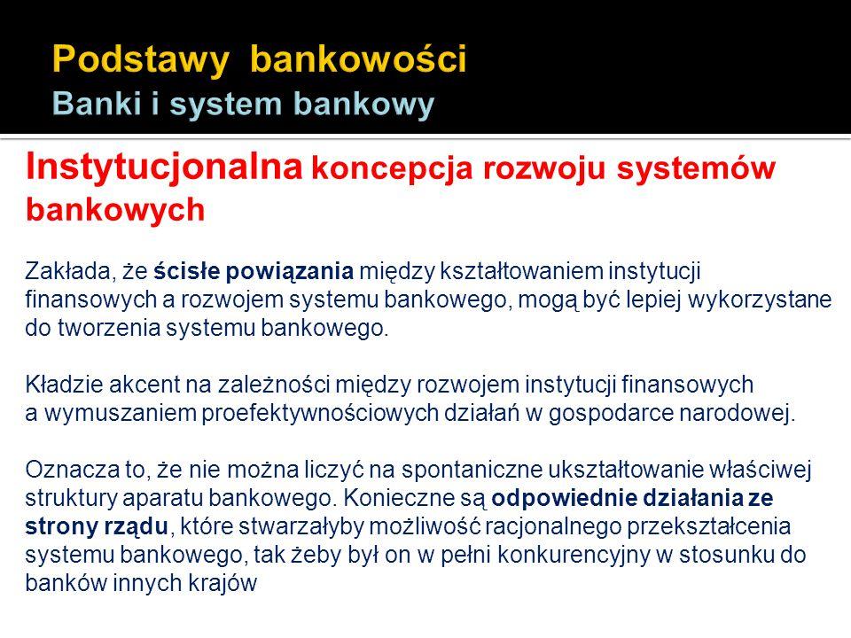 Instytucjonalna koncepcja rozwoju systemów bankowych Zakłada, że ścisłe powiązania między kształtowaniem instytucji finansowych a rozwojem systemu ban
