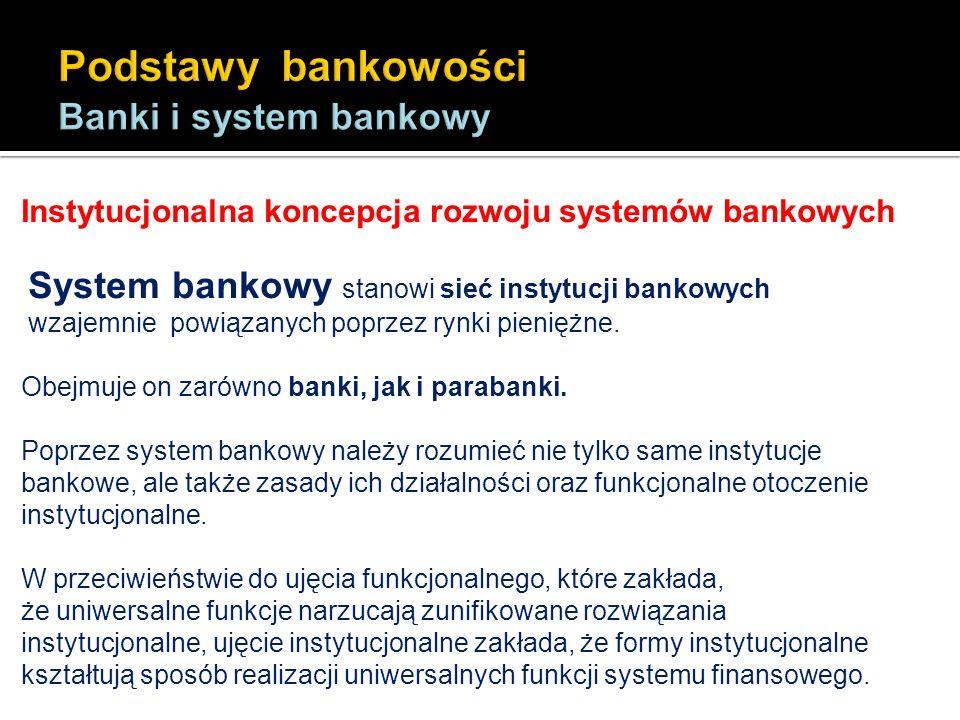 Instytucjonalna koncepcja rozwoju systemów bankowych System bankowy stanowi sieć instytucji bankowych wzajemnie powiązanych poprzez rynki pieniężne. O