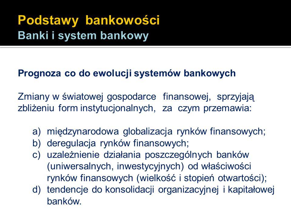 Prognoza co do ewolucji systemów bankowych Zmiany w światowej gospodarce finansowej, sprzyjają zbliżeniu form instytucjonalnych, za czym przemawia: a)