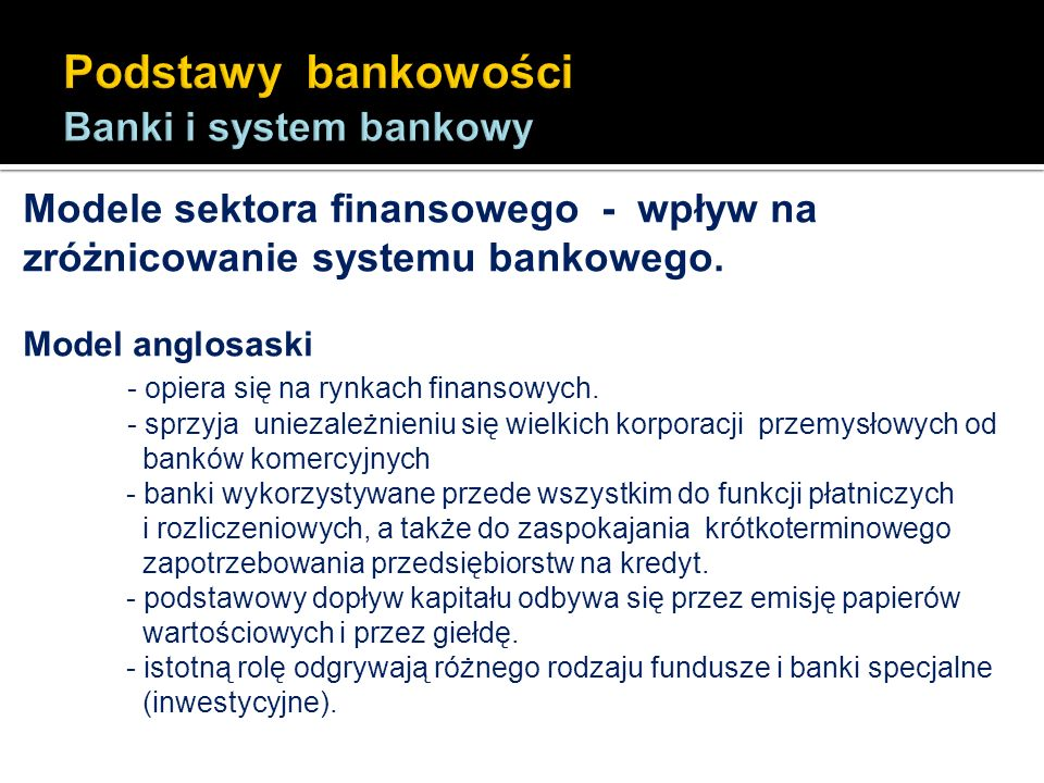 Modele sektora finansowego - wpływ na zróżnicowanie systemu bankowego. Model anglosaski - opiera się na rynkach finansowych. - sprzyja uniezależnieniu