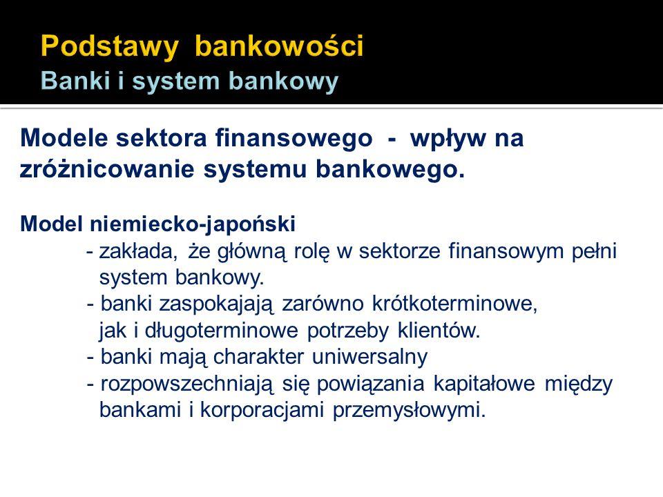 Modele sektora finansowego - wpływ na zróżnicowanie systemu bankowego. Model niemiecko-japoński - zakłada, że główną rolę w sektorze finansowym pełni