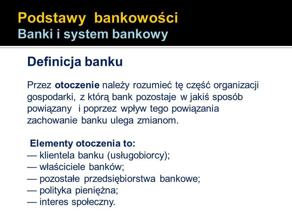 Definicja banku Przez otoczenie należy rozumieć tę część organizacji gospodarki, z którą bank pozostaje w jakiś sposób powiązany i poprzez wpływ tego