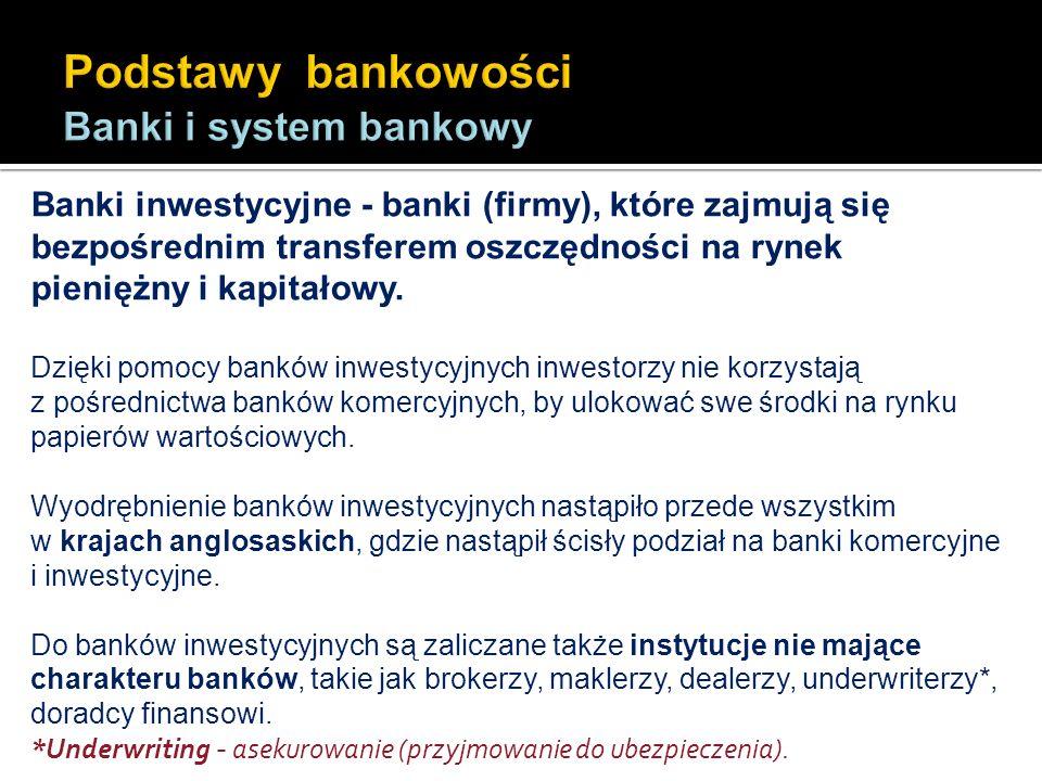 Banki inwestycyjne - banki (firmy), które zajmują się bezpośrednim transferem oszczędności na rynek pieniężny i kapitałowy. Dzięki pomocy banków inwes