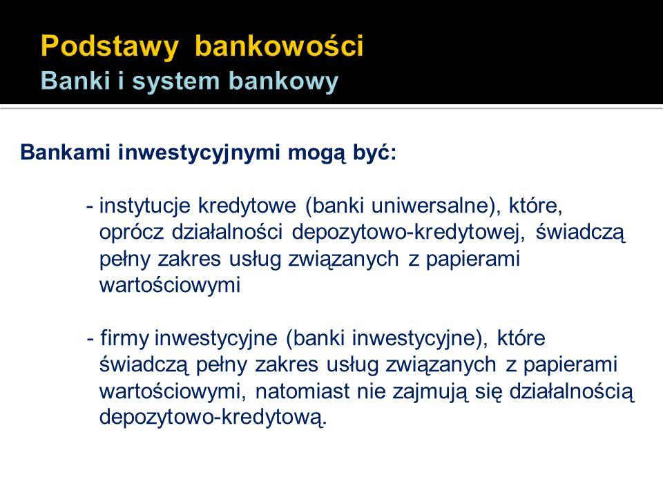 Bankami inwestycyjnymi mogą być: - instytucje kredytowe (banki uniwersalne), które, oprócz działalności depozytowo-kredytowej, świadczą pełny zakres u