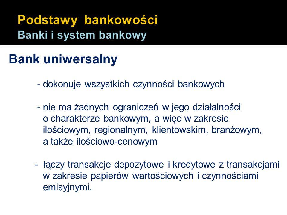 Bank uniwersalny - dokonuje wszystkich czynności bankowych - nie ma żadnych ograniczeń w jego działalności o charakterze bankowym, a więc w zakresie i