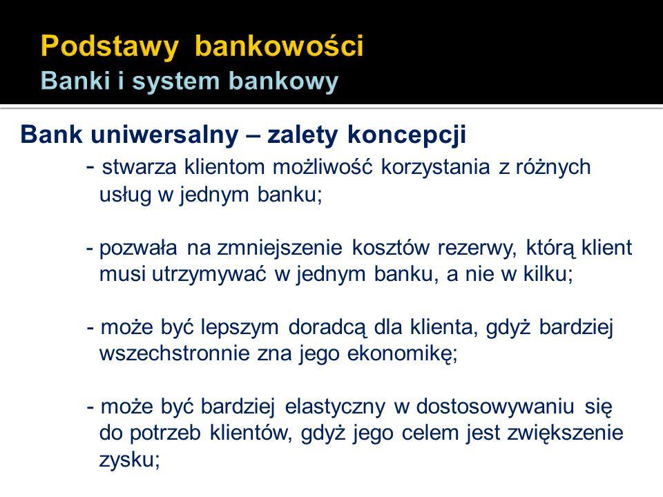 Bank uniwersalny – zalety koncepcji - stwarza klientom możliwość korzystania z różnych usług w jednym banku; - pozwała na zmniejszenie kosztów rezerwy