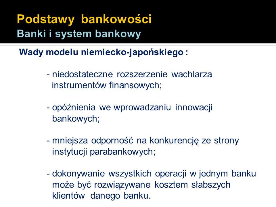 Wady modelu niemiecko-japońskiego : - niedostateczne rozszerzenie wachlarza instrumentów finansowych; - opóźnienia we wprowadzaniu innowacji bankowych