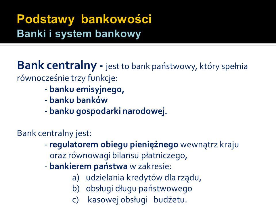 Bank centralny - jest to bank państwowy, który spełnia równocześnie trzy funkcje: - banku emisyjnego, - banku banków - banku gospodarki narodowej. Ban