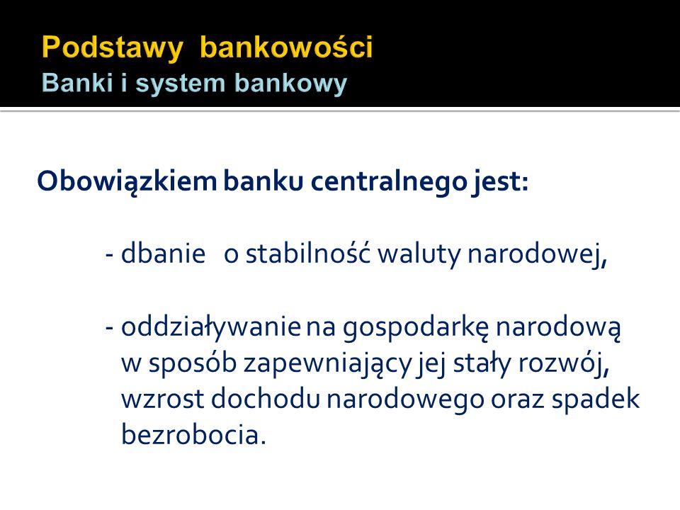 Obowiązkiem banku centralnego jest: - dbanie o stabilność waluty narodowej, - oddziaływanie na gospodarkę narodową w sposób zapewniający jej stały roz