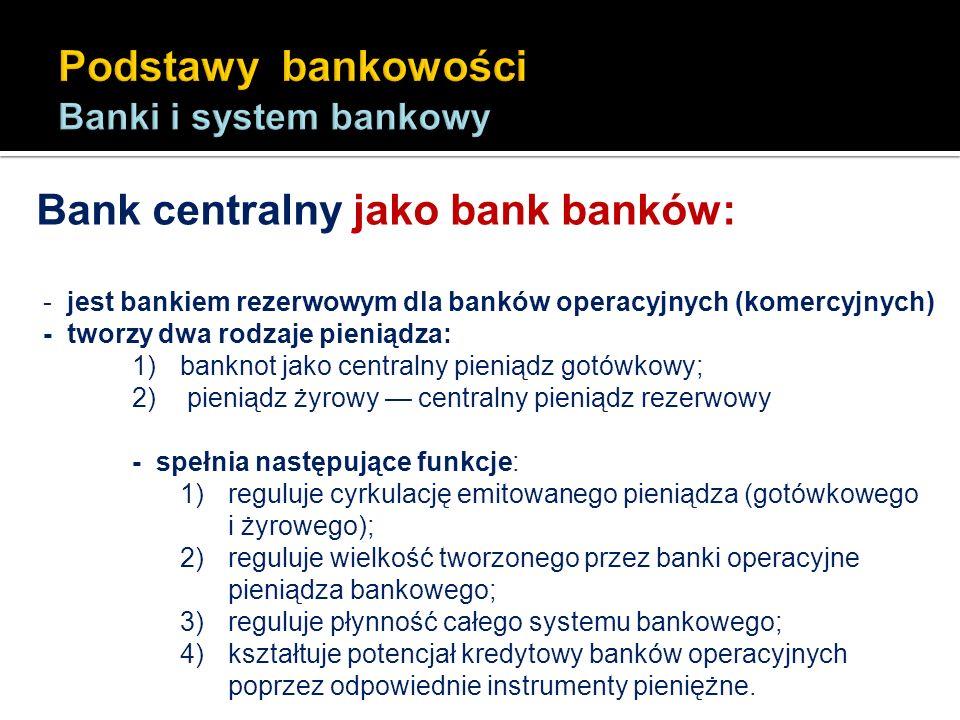 Bank centralny jako bank banków: - jest bankiem rezerwowym dla banków operacyjnych (komercyjnych) - tworzy dwa rodzaje pieniądza: 1)banknot jako centr