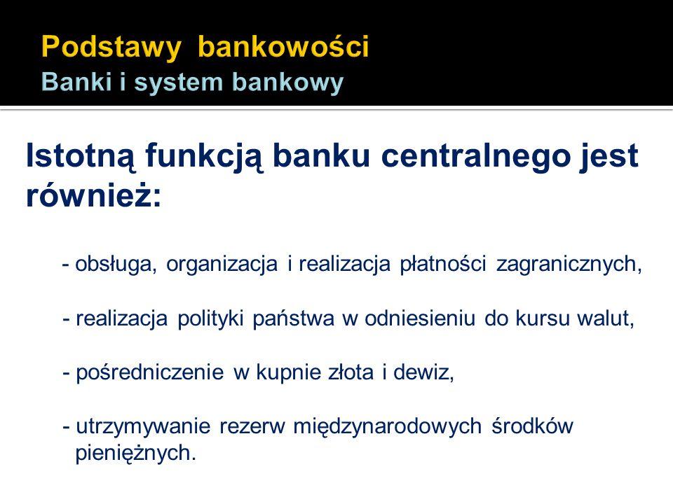 Istotną funkcją banku centralnego jest również: - obsługa, organizacja i realizacja płatności zagranicznych, - realizacja polityki państwa w odniesien