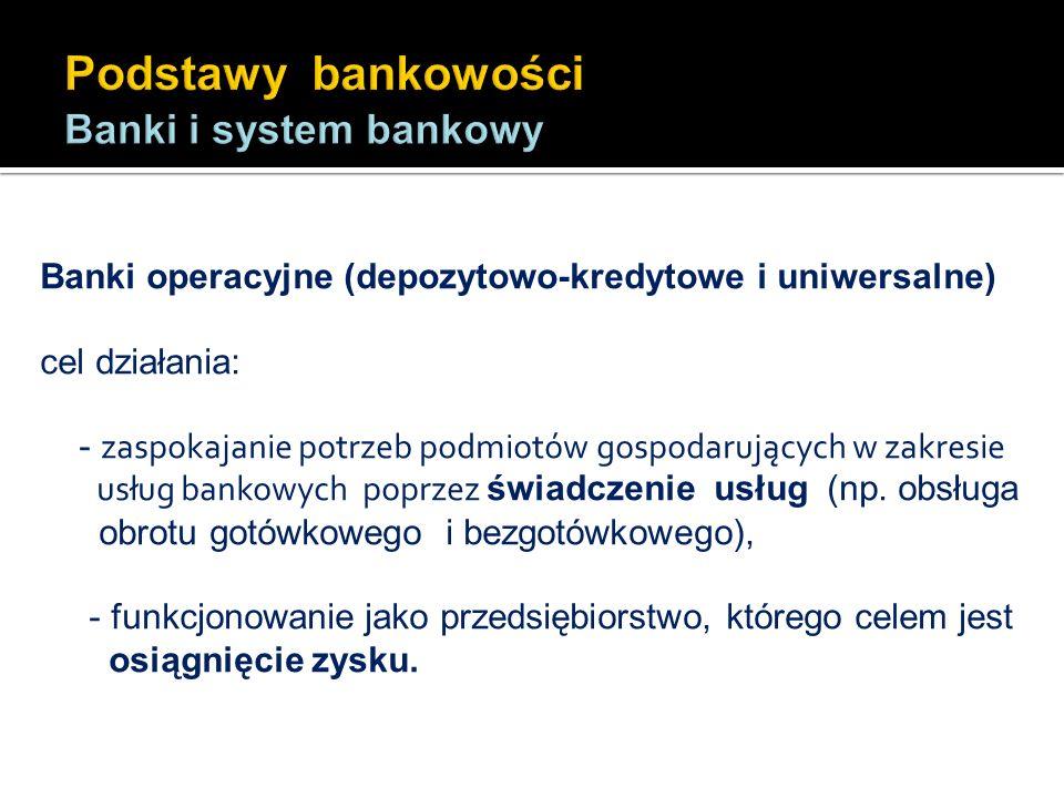 Banki operacyjne (depozytowo-kredytowe i uniwersalne) cel działania: - zaspokajanie potrzeb podmiotów gospodarujących w zakresie usług bankowych poprz