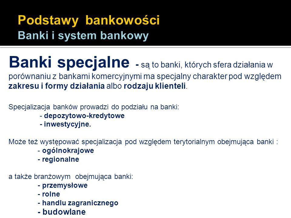 Banki specjalne - są to banki, których sfera działania w porównaniu z bankami komercyjnymi ma specjalny charakter pod względem zakresu i formy działan