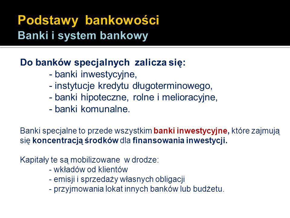 Do banków specjalnych zalicza się: - banki inwestycyjne, - instytucje kredytu długoterminowego, - banki hipoteczne, rolne i melioracyjne, - banki komu