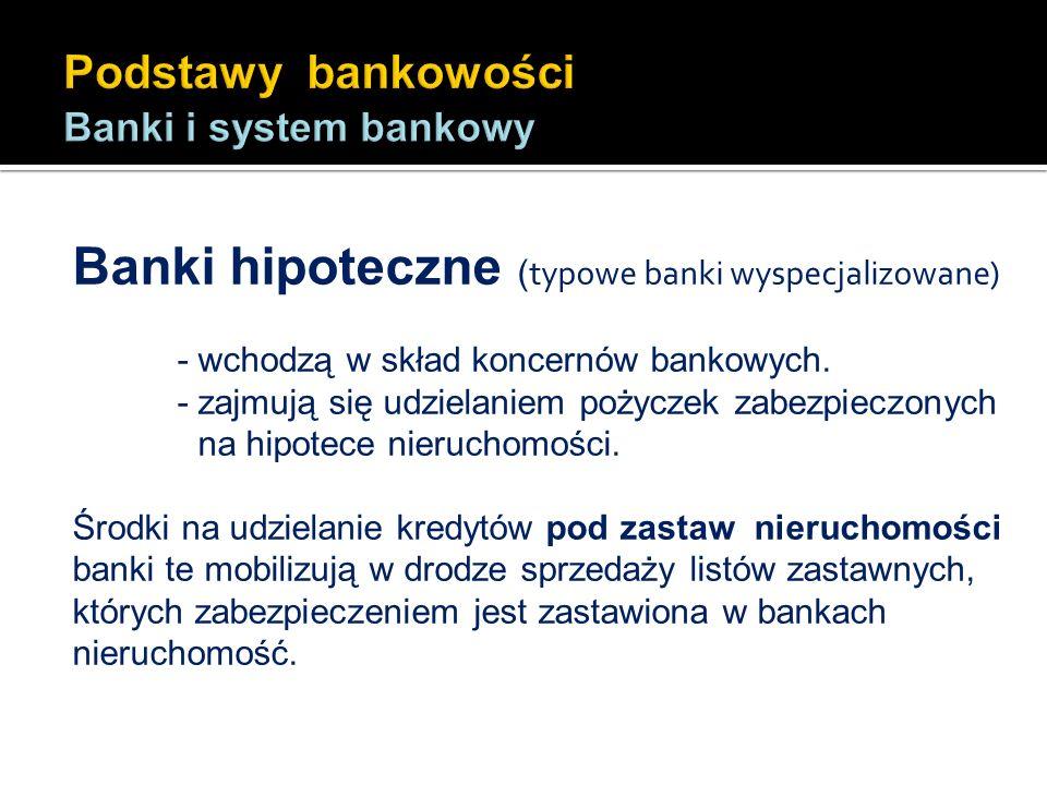 Banki hipoteczne ( typowe banki wyspecjalizowane) - wchodzą w skład koncernów bankowych. - zajmują się udzielaniem pożyczek zabezpieczonych na hipotec