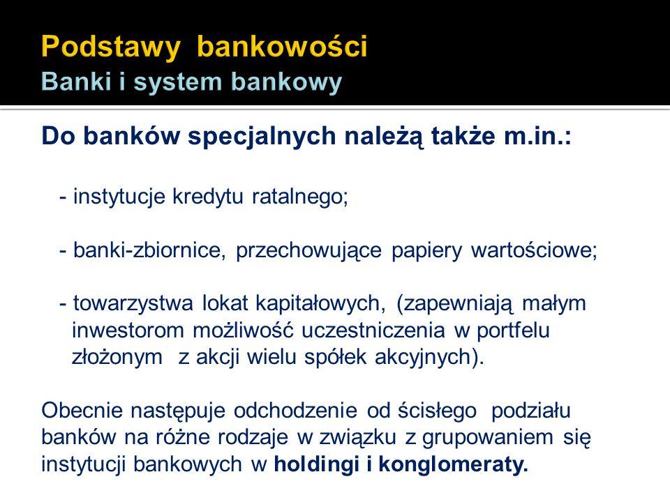 Do banków specjalnych należą także m.in.: - instytucje kredytu ratalnego; - banki-zbiornice, przechowujące papiery wartościowe; - towarzystwa lokat ka