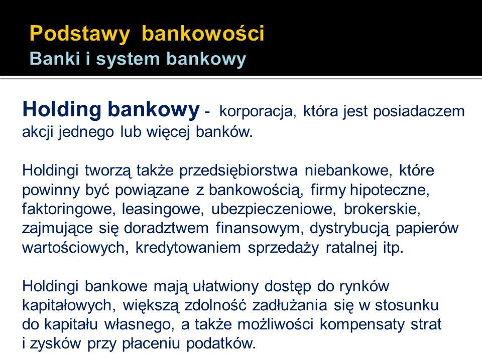 Holding bankowy - korporacja, która jest posiadaczem akcji jednego lub więcej banków. Holdingi tworzą także przedsiębiorstwa niebankowe, które powinny