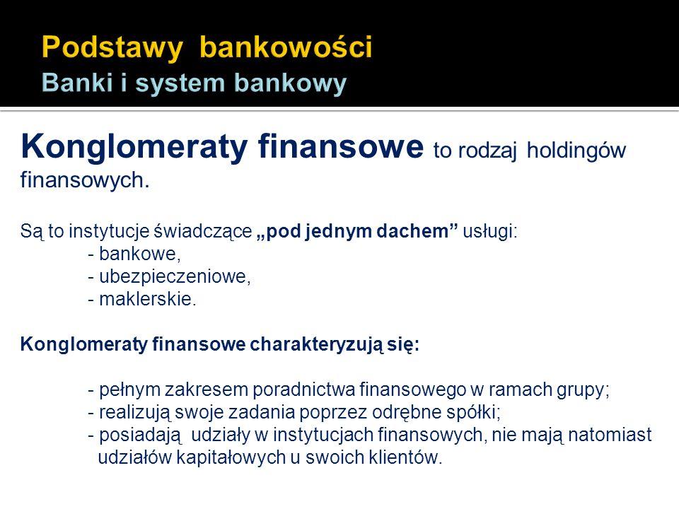 Konglomeraty finansowe to rodzaj holdingów finansowych. Są to instytucje świadczące pod jednym dachem usługi: - bankowe, - ubezpieczeniowe, - maklersk