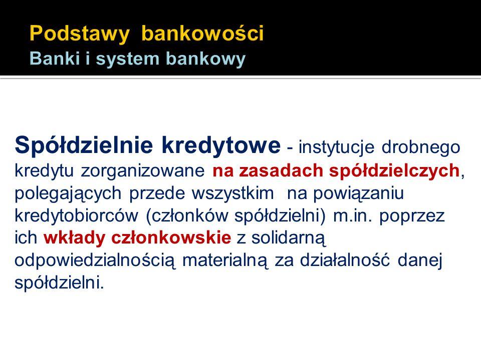 Spółdzielnie kredytowe - instytucje drobnego kredytu zorganizowane na zasadach spółdzielczych, polegających przede wszystkim na powiązaniu kredytobior