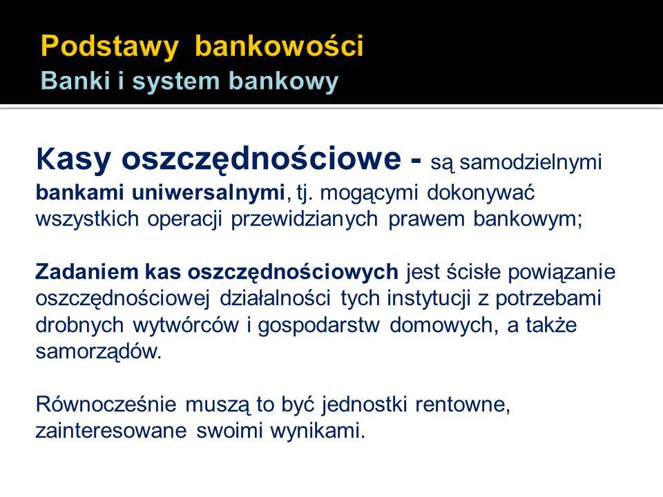 K asy oszczędnościowe - są samodzielnymi bankami uniwersalnymi, tj. mogącymi dokonywać wszystkich operacji przewidzianych prawem bankowym; Zadaniem ka