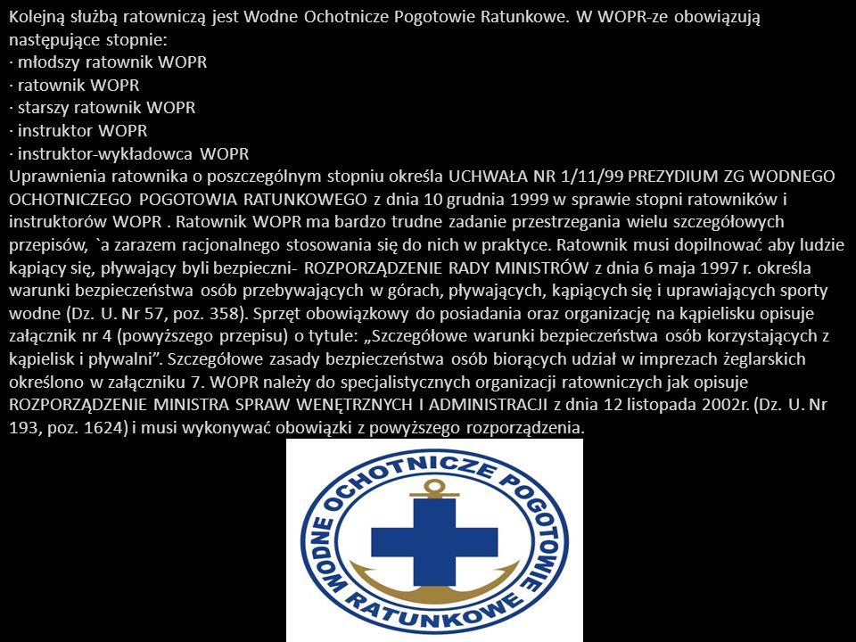 Kolejną służbą ratowniczą jest Wodne Ochotnicze Pogotowie Ratunkowe. W WOPR-ze obowiązują następujące stopnie: · młodszy ratownik WOPR · ratownik WOPR