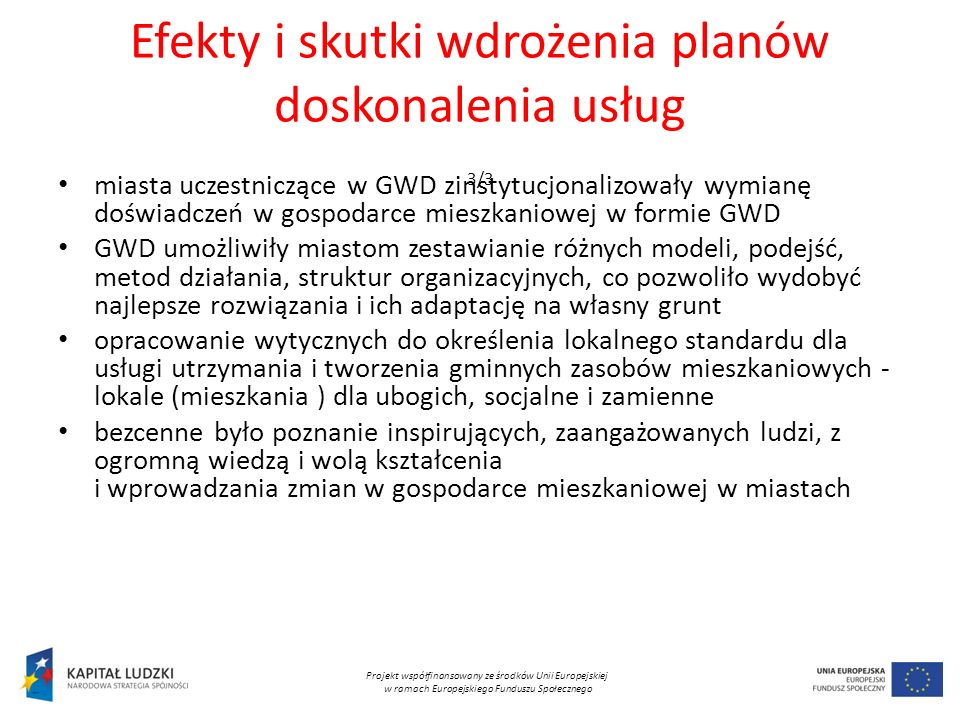Efekty i skutki wdrożenia planów doskonalenia usług 3/3 miasta uczestniczące w GWD zinstytucjonalizowały wymianę doświadczeń w gospodarce mieszkaniowej w formie GWD GWD umożliwiły miastom zestawianie różnych modeli, podejść, metod działania, struktur organizacyjnych, co pozwoliło wydobyć najlepsze rozwiązania i ich adaptację na własny grunt opracowanie wytycznych do określenia lokalnego standardu dla usługi utrzymania i tworzenia gminnych zasobów mieszkaniowych - lokale (mieszkania ) dla ubogich, socjalne i zamienne bezcenne było poznanie inspirujących, zaangażowanych ludzi, z ogromną wiedzą i wolą kształcenia i wprowadzania zmian w gospodarce mieszkaniowej w miastach Projekt współfinansowany ze środków Unii Europejskiej w ramach Europejskiego Funduszu Społecznego