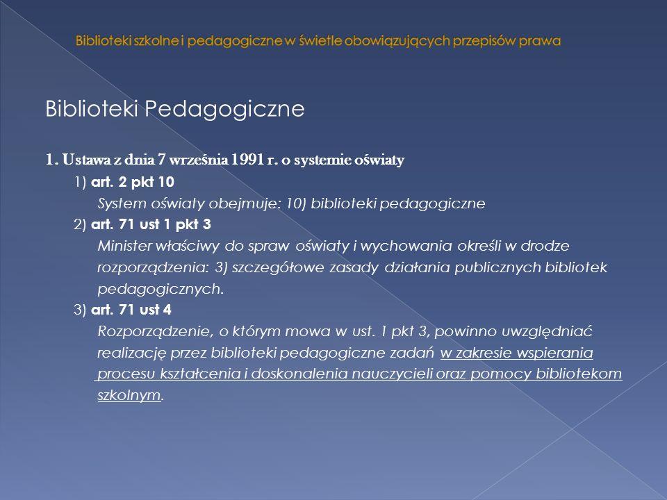 Biblioteki Pedagogiczne 1. Ustawa z dnia 7 wrze ś nia 1991 r. o systemie o ś wiaty 1) art. 2 pkt 10 System oświaty obejmuje: 10) biblioteki pedagogicz
