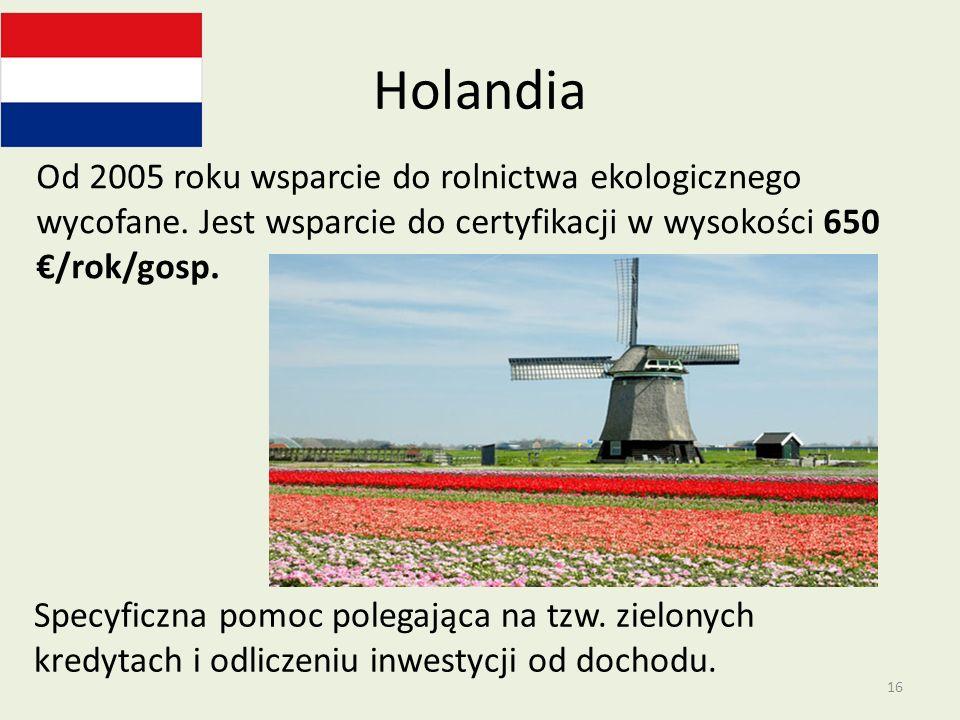 Holandia Od 2005 roku wsparcie do rolnictwa ekologicznego wycofane. Jest wsparcie do certyfikacji w wysokości 650 /rok/gosp. Specyficzna pomoc polegaj