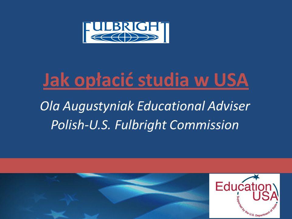 Jak opłacić studia w USA Ola Augustyniak Educational Adviser Polish-U.S. Fulbright Commission