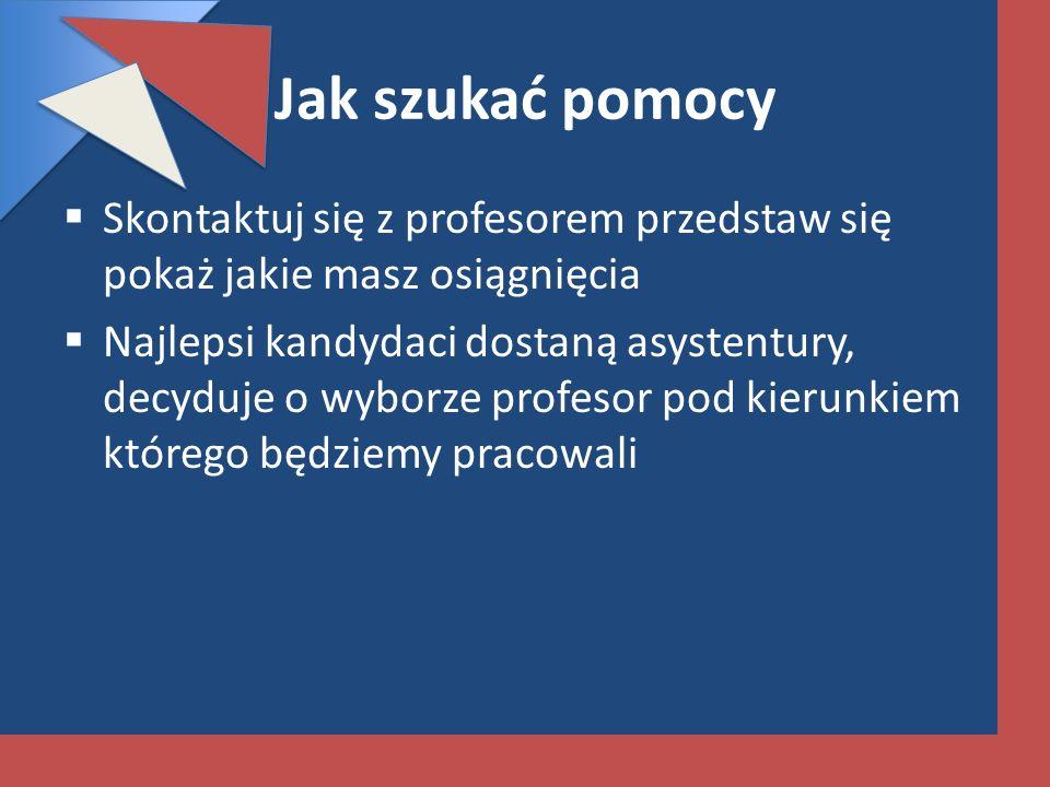 Jak szukać pomocy Skontaktuj się z profesorem przedstaw się pokaż jakie masz osiągnięcia Najlepsi kandydaci dostaną asystentury, decyduje o wyborze pr
