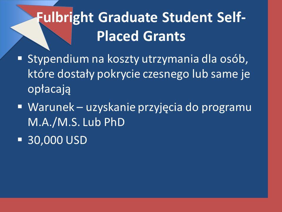 Fulbright Graduate Student Self- Placed Grants Stypendium na koszty utrzymania dla osób, które dostały pokrycie czesnego lub same je opłacają Warunek