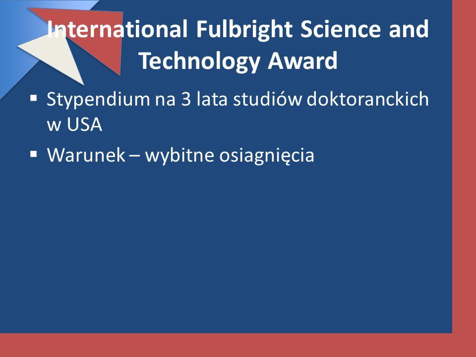 International Fulbright Science and Technology Award Stypendium na 3 lata studiów doktoranckich w USA Warunek – wybitne osiagnięcia