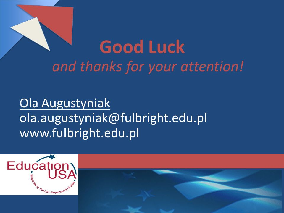 Good Luck and thanks for your attention! Ola Augustyniak ola.augustyniak@fulbright.edu.pl www.fulbright.edu.pl