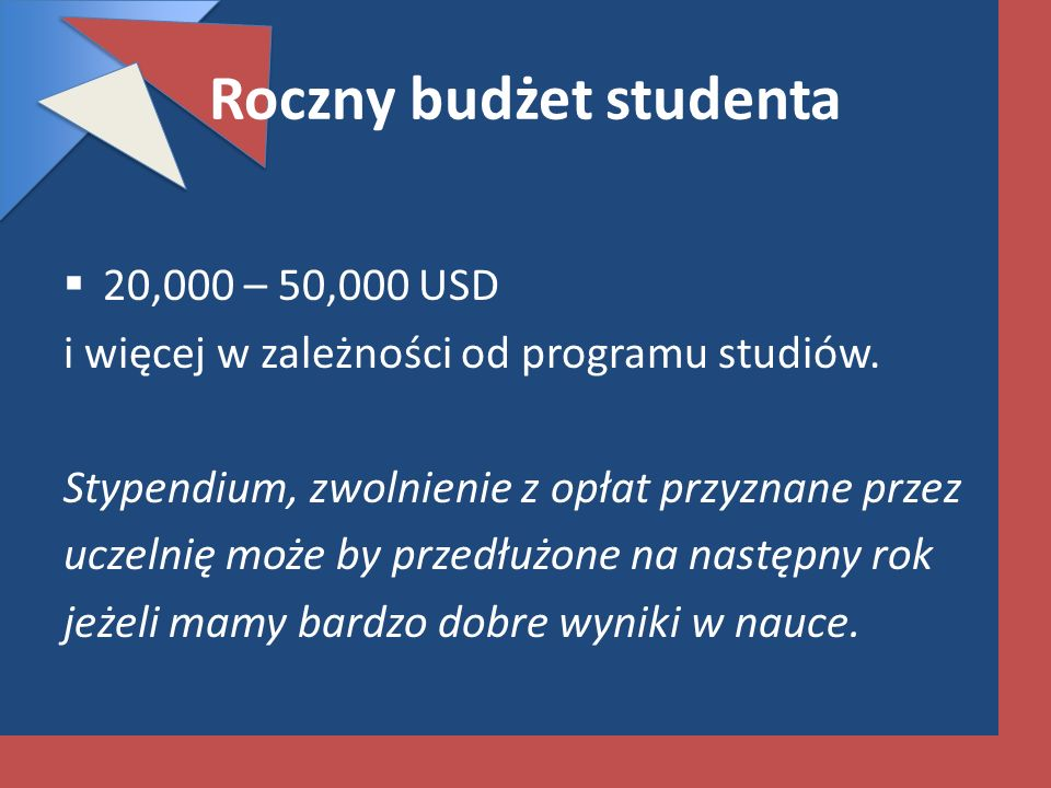 Roczny budżet studenta 20,000 – 50,000 USD i więcej w zależności od programu studiów. Stypendium, zwolnienie z opłat przyznane przez uczelnię może by