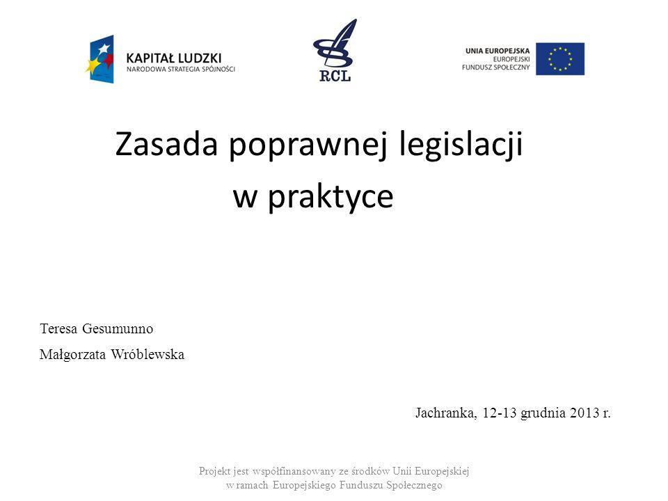 Zasada poprawnej legislacji w praktyce Teresa Gesumunno Małgorzata Wróblewska Jachranka, 12-13 grudnia 2013 r. Projekt jest współfinansowany ze środkó