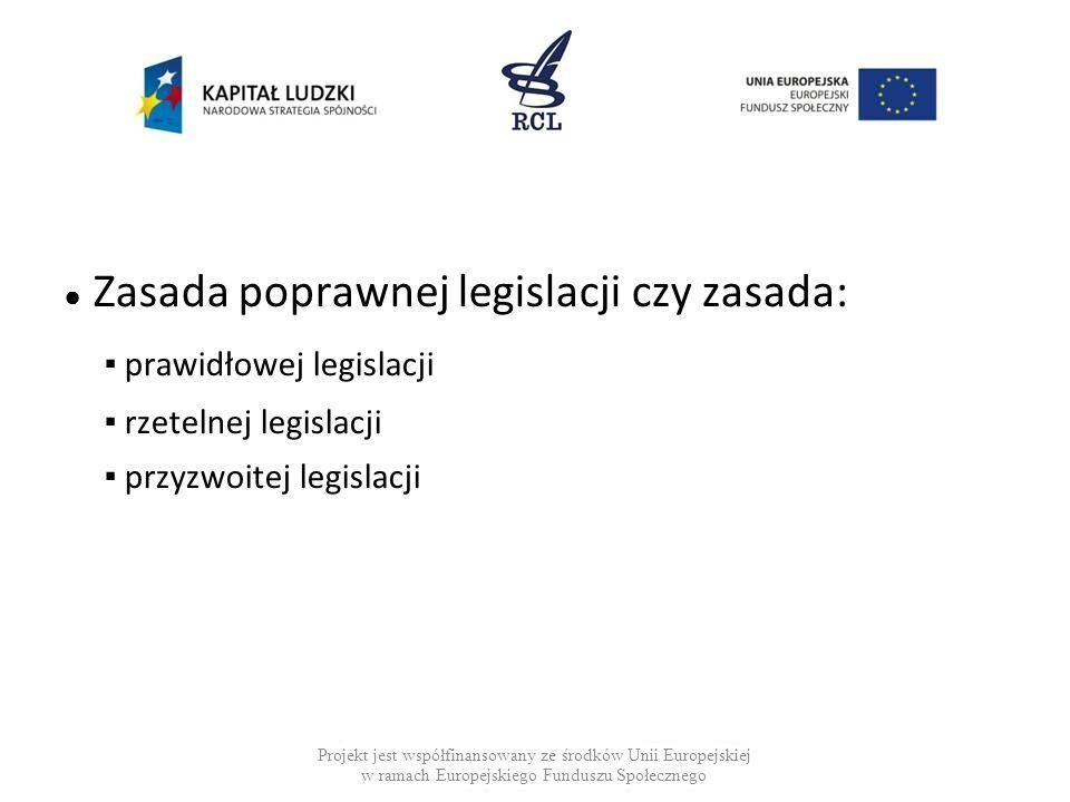 Zasada poprawnej legislacji czy zasada: prawidłowej legislacji rzetelnej legislacji przyzwoitej legislacji Projekt jest współfinansowany ze środków Un