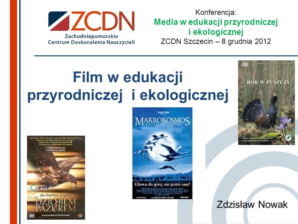 Film w edukacji przyrodniczej i ekologicznej Zdzisław Nowak Konferencja: Media w edukacji przyrodniczej i ekologicznej ZCDN Szczecin – 8 grudnia 2012