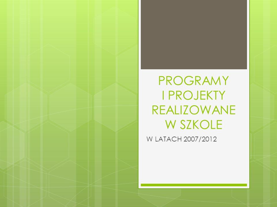 PROGRAMY I PROJEKTY REALIZOWANE W SZKOLE W LATACH 2007/2012