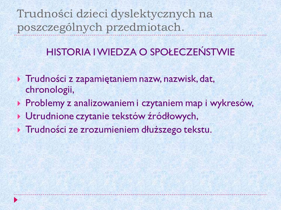 Trudności dzieci dyslektycznych na poszczególnych przedmiotach. HISTORIA I WIEDZA O SPOŁECZEŃSTWIE Trudności z zapamiętaniem nazw, nazwisk, dat, chron