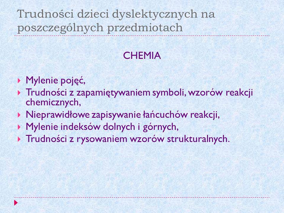 Trudności dzieci dyslektycznych na poszczególnych przedmiotach CHEMIA Mylenie pojęć, Trudności z zapamiętywaniem symboli, wzorów reakcji chemicznych,