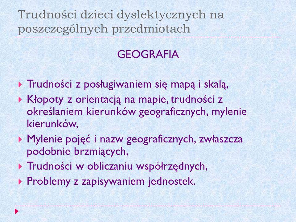 Trudności dzieci dyslektycznych na poszczególnych przedmiotach GEOGRAFIA Trudności z posługiwaniem się mapą i skalą, Kłopoty z orientacją na mapie, tr