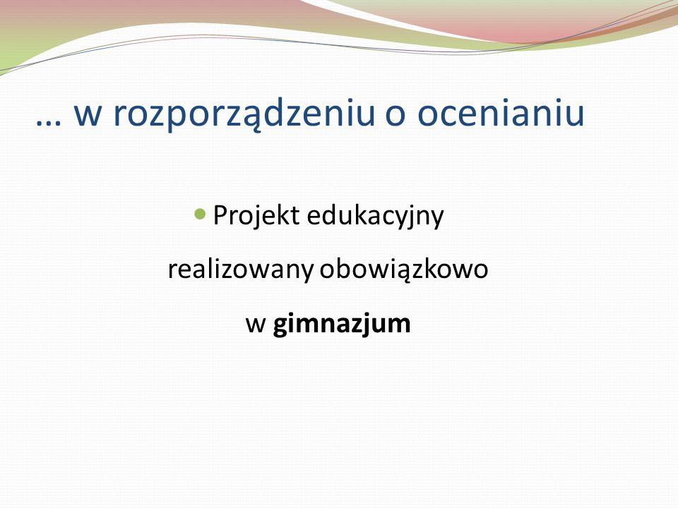 … w rozporządzeniu o ocenianiu Projekt edukacyjny realizowany obowiązkowo w gimnazjum