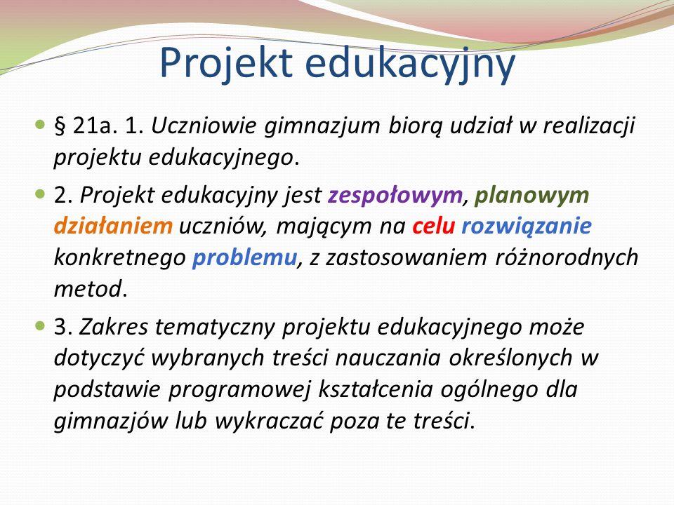 § 21a. 1. Uczniowie gimnazjum biorą udział w realizacji projektu edukacyjnego. 2. Projekt edukacyjny jest zespołowym, planowym działaniem uczniów, maj
