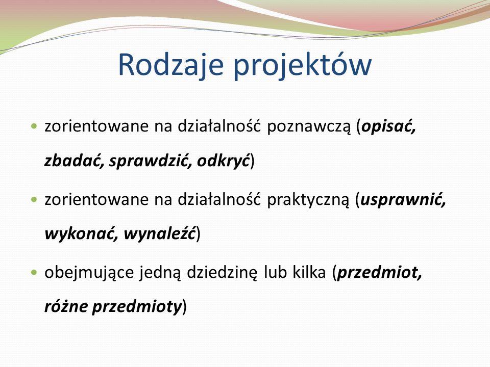 Rodzaje projektów zorientowane na działalność poznawczą (opisać, zbadać, sprawdzić, odkryć) zorientowane na działalność praktyczną (usprawnić, wykonać