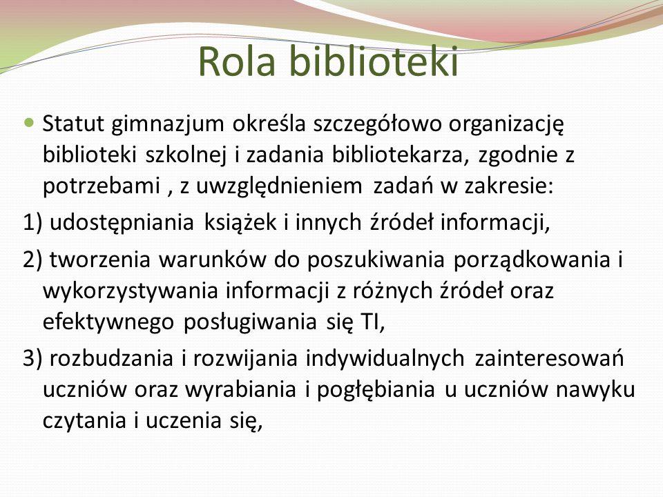 Statut gimnazjum określa szczegółowo organizację biblioteki szkolnej i zadania bibliotekarza, zgodnie z potrzebami, z uwzględnieniem zadań w zakresie: 1) udostępniania książek i innych źródeł informacji, 2) tworzenia warunków do poszukiwania porządkowania i wykorzystywania informacji z różnych źródeł oraz efektywnego posługiwania się TI, 3) rozbudzania i rozwijania indywidualnych zainteresowań uczniów oraz wyrabiania i pogłębiania u uczniów nawyku czytania i uczenia się, Rola biblioteki
