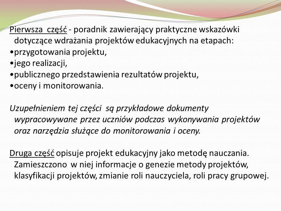 Pierwsza część - poradnik zawierający praktyczne wskazówki dotyczące wdrażania projektów edukacyjnych na etapach: przygotowania projektu, jego realizacji, publicznego przedstawienia rezultatów projektu, oceny i monitorowania.