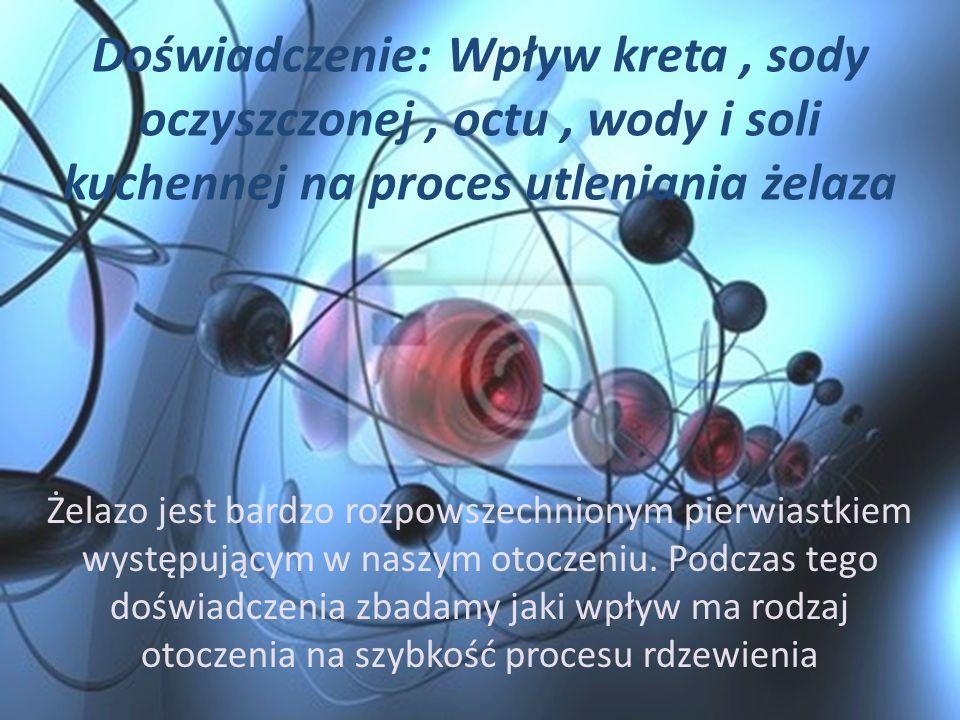 Doświadczenie: Wpływ kreta, sody oczyszczonej, octu, wody i soli kuchennej na proces utleniania żelaza Żelazo jest bardzo rozpowszechnionym pierwiastk