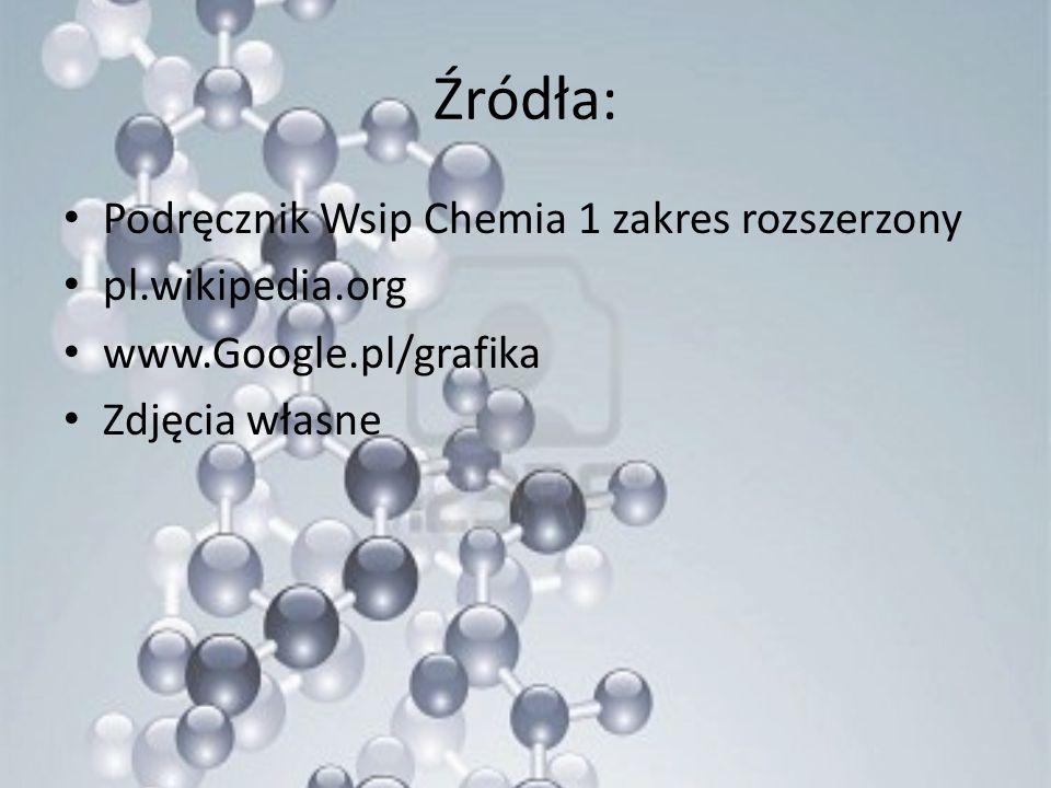 Źródła: Podręcznik Wsip Chemia 1 zakres rozszerzony pl.wikipedia.org www.Google.pl/grafika Zdjęcia własne