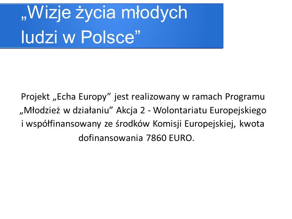 Wizje życia młodych ludzi w Polsce Projekt Echa Europy jest realizowany w ramach Programu Młodzież w działaniu Akcja 2 - Wolontariatu Europejskiego i współfinansowany ze środków Komisji Europejskiej, kwota dofinansowania 7860 EURO.
